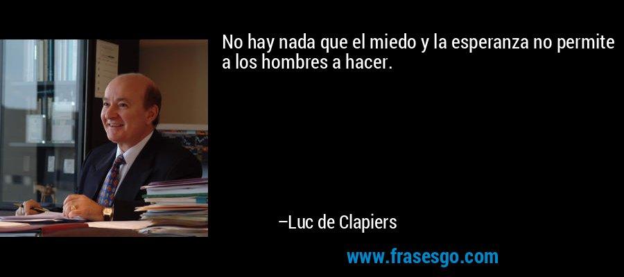 No hay nada que el miedo y la esperanza no permite a los hombres a hacer. – Luc de Clapiers
