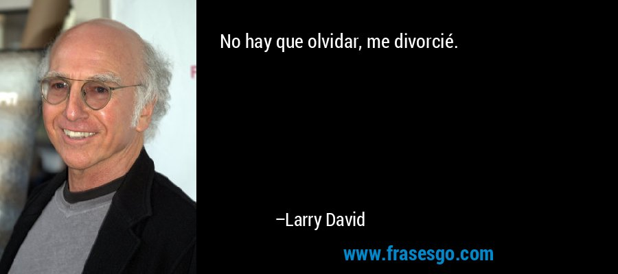 No hay que olvidar, me divorcié. – Larry David