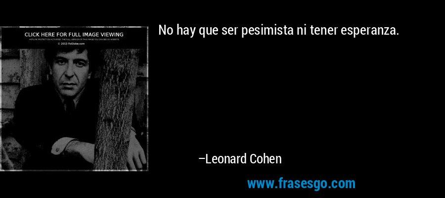 No hay que ser pesimista ni tener esperanza. – Leonard Cohen