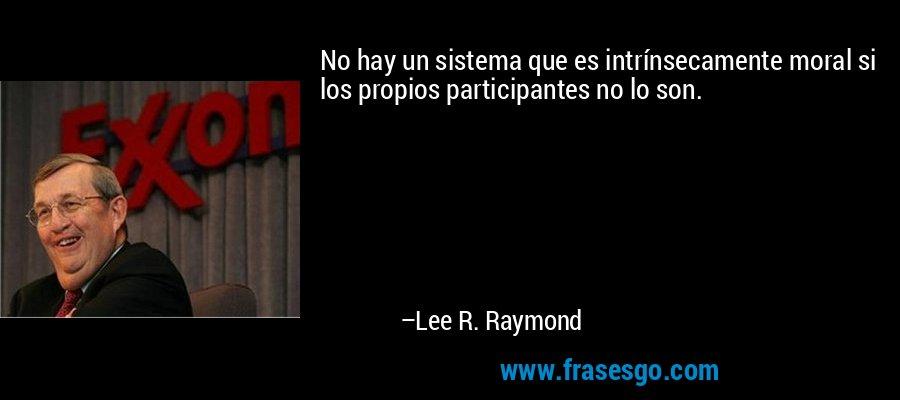 No hay un sistema que es intrínsecamente moral si los propios participantes no lo son. – Lee R. Raymond