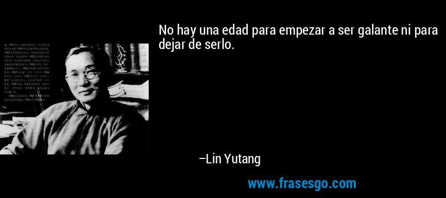 No hay una edad para empezar a ser galante ni para dejar de serlo. – Lin Yutang