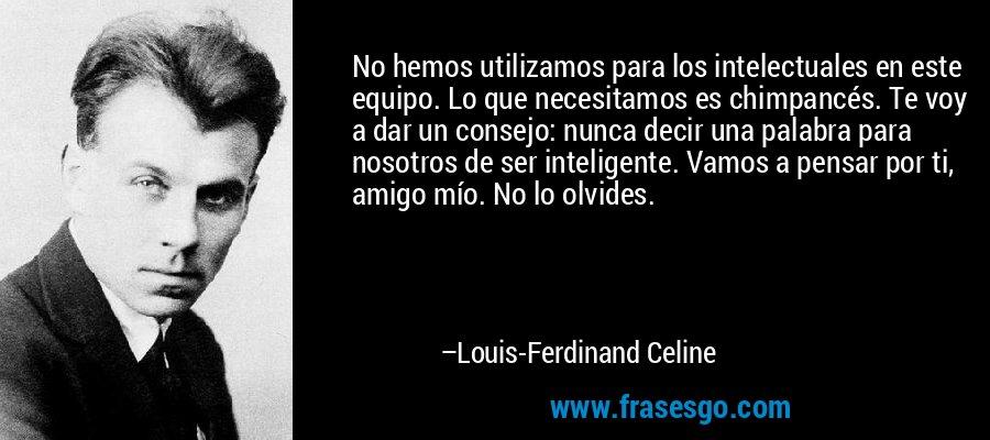 No hemos utilizamos para los intelectuales en este equipo. Lo que necesitamos es chimpancés. Te voy a dar un consejo: nunca decir una palabra para nosotros de ser inteligente. Vamos a pensar por ti, amigo mío. No lo olvides. – Louis-Ferdinand Celine