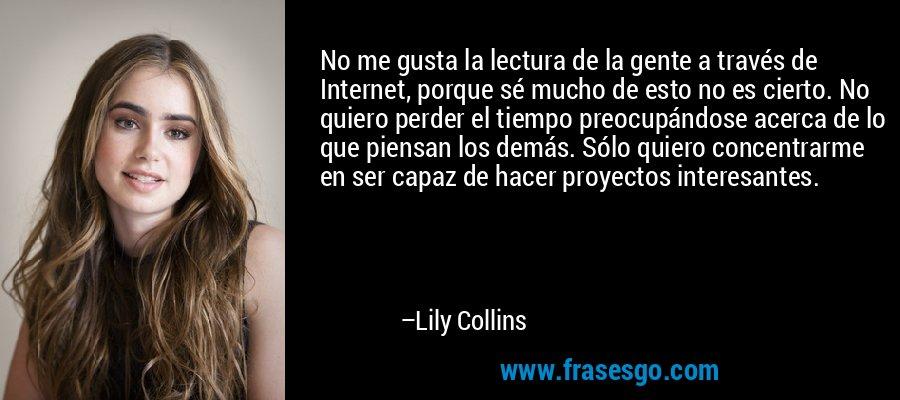 No me gusta la lectura de la gente a través de Internet, porque sé mucho de esto no es cierto. No quiero perder el tiempo preocupándose acerca de lo que piensan los demás. Sólo quiero concentrarme en ser capaz de hacer proyectos interesantes. – Lily Collins