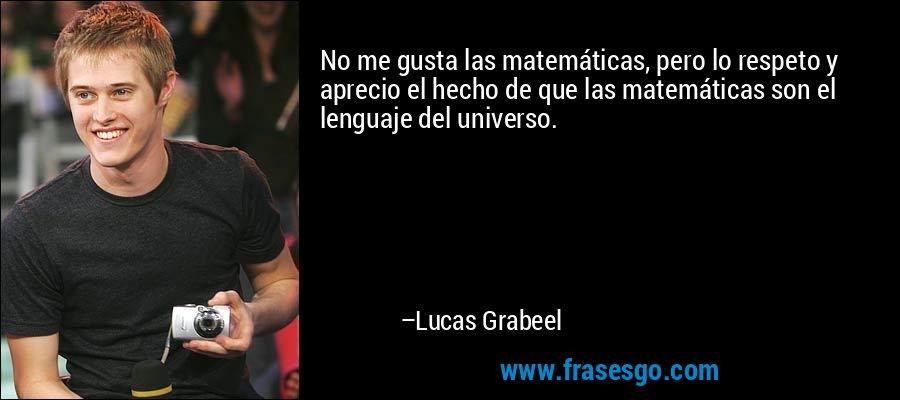 No me gusta las matemáticas, pero lo respeto y aprecio el hecho de que las matemáticas son el lenguaje del universo. – Lucas Grabeel