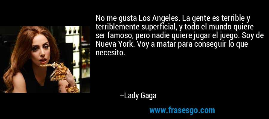 No me gusta Los Angeles. La gente es terrible y terriblemente superficial, y todo el mundo quiere ser famoso, pero nadie quiere jugar el juego. Soy de Nueva York. Voy a matar para conseguir lo que necesito. – Lady Gaga