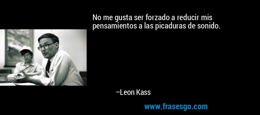 No me gusta ser forzado a reducir mis pensamientos a las picaduras de sonido. – Leon Kass