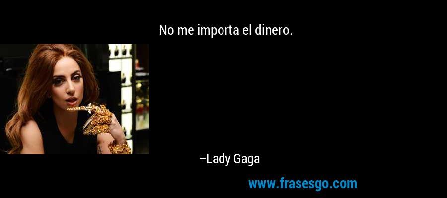 No me importa el dinero. – Lady Gaga