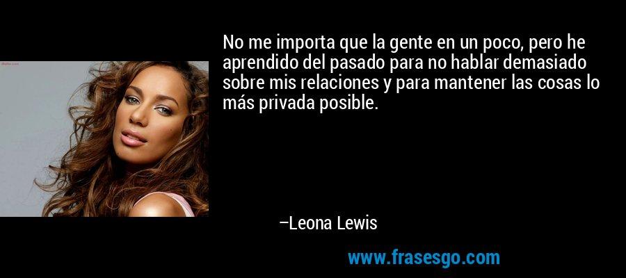No me importa que la gente en un poco, pero he aprendido del pasado para no hablar demasiado sobre mis relaciones y para mantener las cosas lo más privada posible. – Leona Lewis