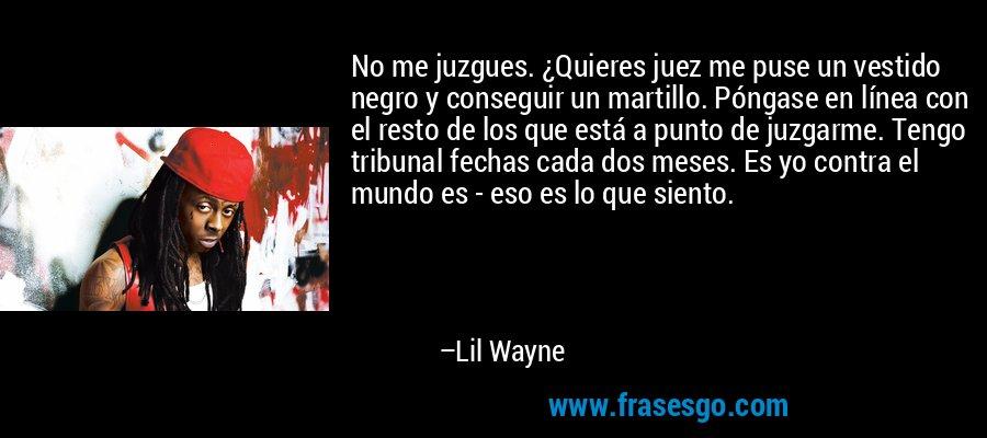 No me juzgues. ¿Quieres juez me puse un vestido negro y conseguir un martillo. Póngase en línea con el resto de los que está a punto de juzgarme. Tengo tribunal fechas cada dos meses. Es yo contra el mundo es - eso es lo que siento. – Lil Wayne