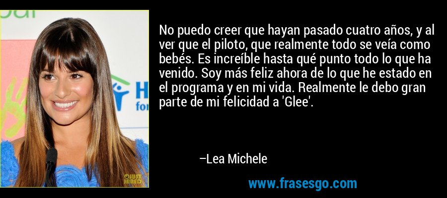 No puedo creer que hayan pasado cuatro años, y al ver que el piloto, que realmente todo se veía como bebés. Es increíble hasta qué punto todo lo que ha venido. Soy más feliz ahora de lo que he estado en el programa y en mi vida. Realmente le debo gran parte de mi felicidad a 'Glee'. – Lea Michele