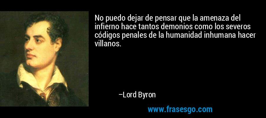 No puedo dejar de pensar que la amenaza del infierno hace tantos demonios como los severos códigos penales de la humanidad inhumana hacer villanos. – Lord Byron