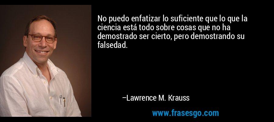 No puedo enfatizar lo suficiente que lo que la ciencia está todo sobre cosas que no ha demostrado ser cierto, pero demostrando su falsedad. – Lawrence M. Krauss