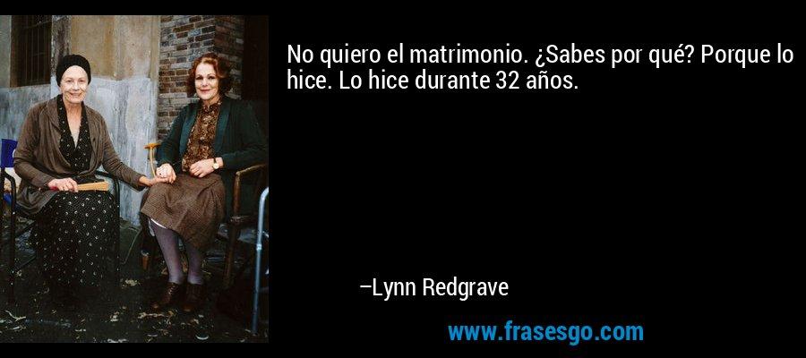 No quiero el matrimonio. ¿Sabes por qué? Porque lo hice. Lo hice durante 32 años. – Lynn Redgrave