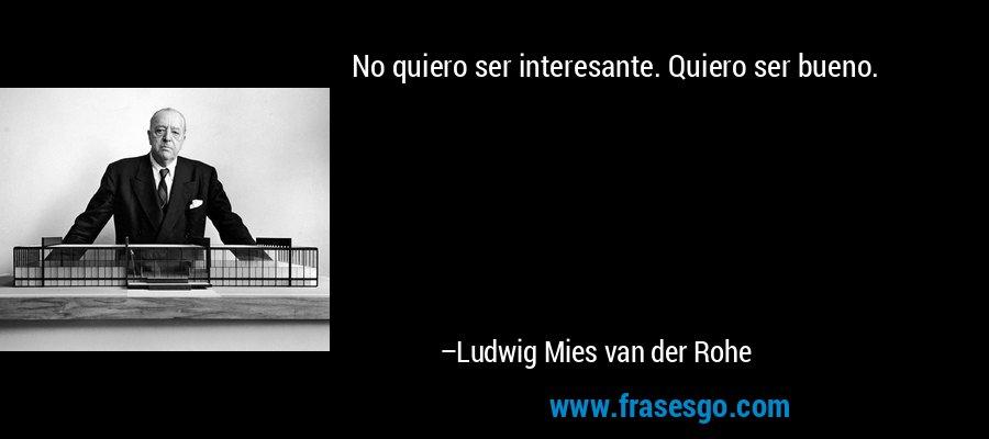 No quiero ser interesante. Quiero ser bueno. – Ludwig Mies van der Rohe