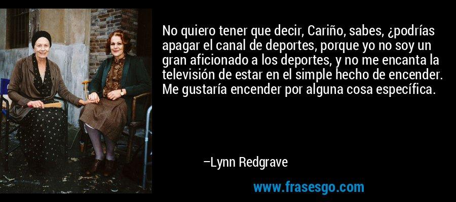 No quiero tener que decir, Cariño, sabes, ¿podrías apagar el canal de deportes, porque yo no soy un gran aficionado a los deportes, y no me encanta la televisión de estar en el simple hecho de encender. Me gustaría encender por alguna cosa específica. – Lynn Redgrave
