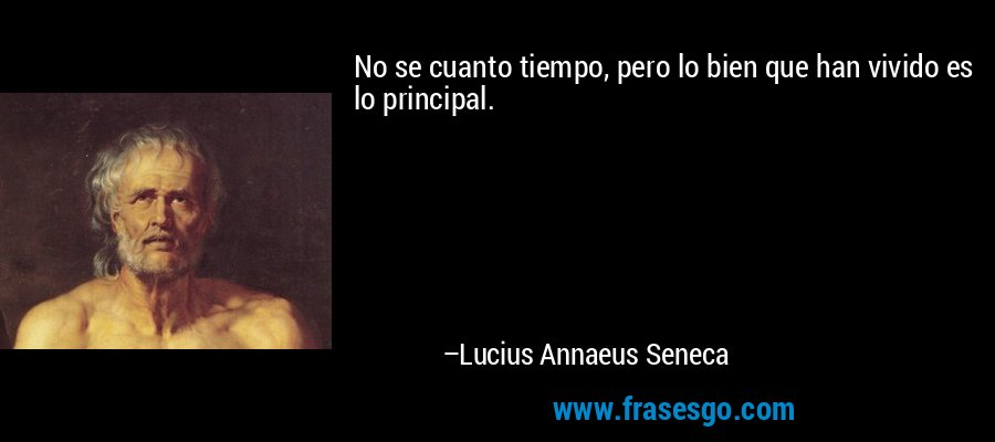 No se cuanto tiempo, pero lo bien que han vivido es lo principal. – Lucius Annaeus Seneca