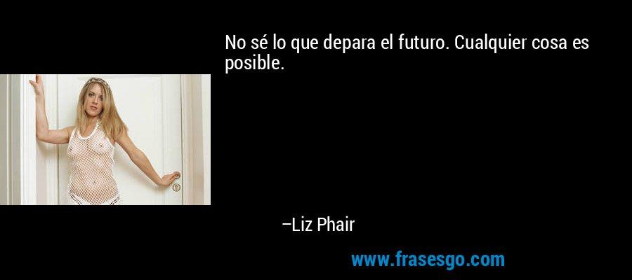 No sé lo que depara el futuro. Cualquier cosa es posible. – Liz Phair