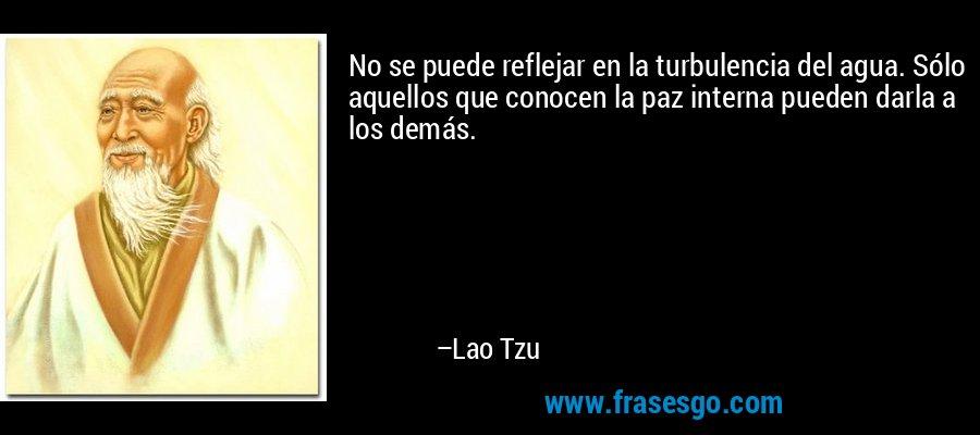 No se puede reflejar en la turbulencia del agua. Sólo aquellos que conocen la paz interna pueden darla a los demás. – Lao Tzu