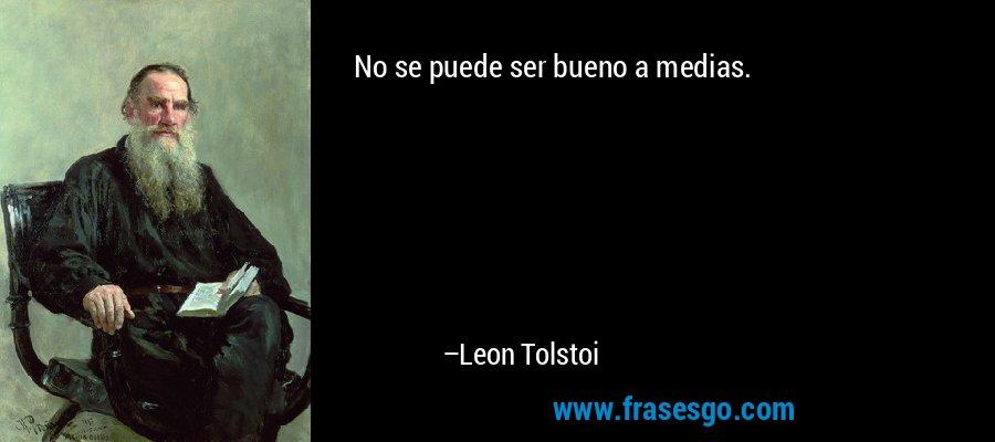 No se puede ser bueno a medias. – Leon Tolstoi