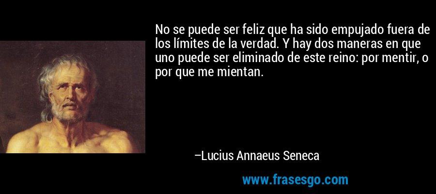 No se puede ser feliz que ha sido empujado fuera de los límites de la verdad. Y hay dos maneras en que uno puede ser eliminado de este reino: por mentir, o por que me mientan. – Lucius Annaeus Seneca