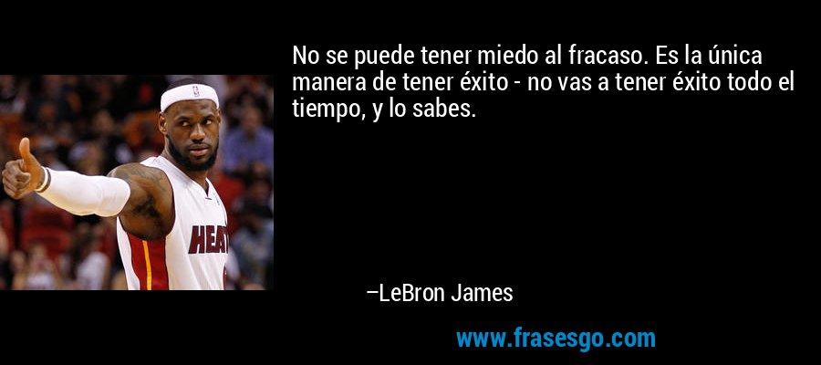No se puede tener miedo al fracaso. Es la única manera de tener éxito - no vas a tener éxito todo el tiempo, y lo sabes. – LeBron James