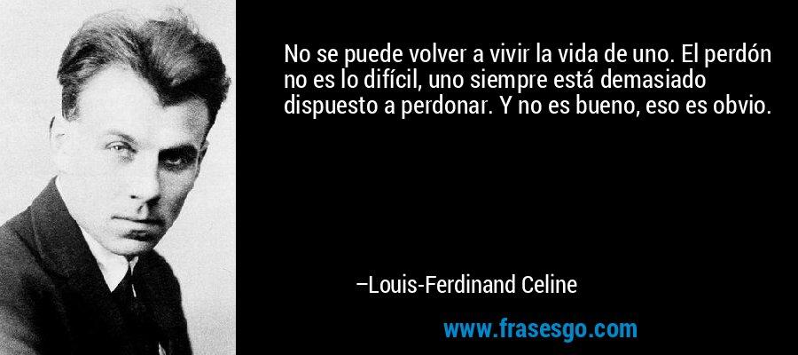No se puede volver a vivir la vida de uno. El perdón no es lo difícil, uno siempre está demasiado dispuesto a perdonar. Y no es bueno, eso es obvio. – Louis-Ferdinand Celine