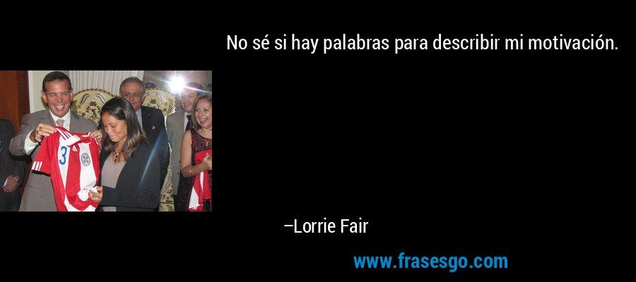 No sé si hay palabras para describir mi motivación. – Lorrie Fair