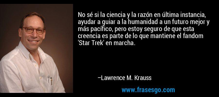 No sé si la ciencia y la razón en última instancia, ayudar a guiar a la humanidad a un futuro mejor y más pacífico, pero estoy seguro de que esta creencia es parte de lo que mantiene el fandom 'Star Trek' en marcha. – Lawrence M. Krauss
