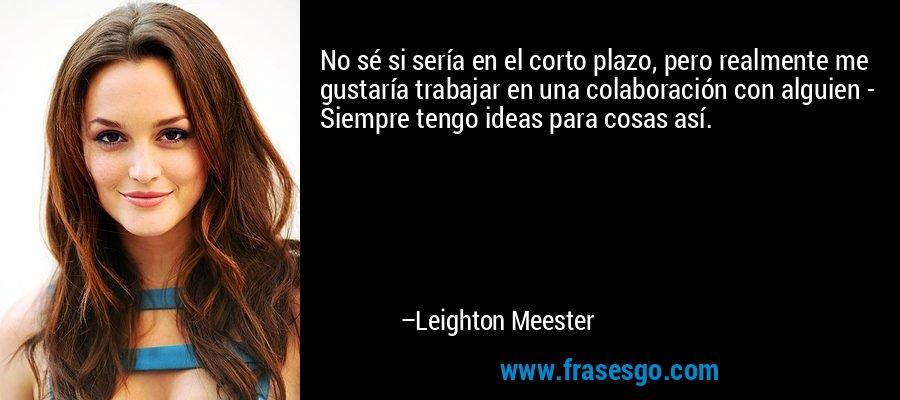 No sé si sería en el corto plazo, pero realmente me gustaría trabajar en una colaboración con alguien - Siempre tengo ideas para cosas así. – Leighton Meester