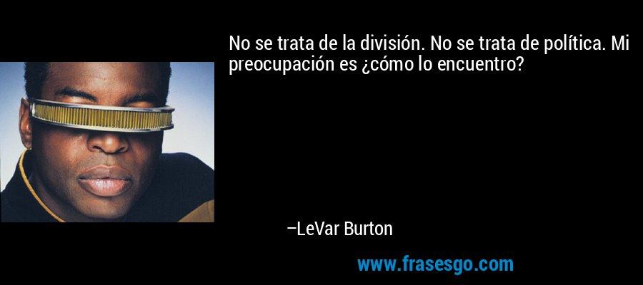 No se trata de la división. No se trata de política. Mi preocupación es ¿cómo lo encuentro? – LeVar Burton
