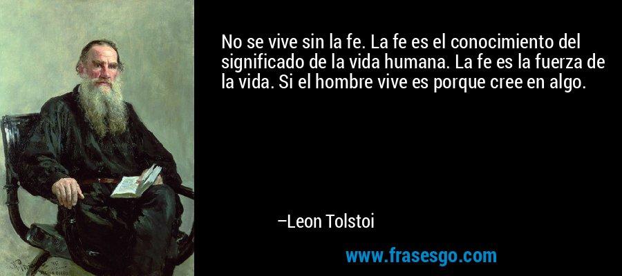 No se vive sin la fe. La fe es el conocimiento del significado de la vida humana. La fe es la fuerza de la vida. Si el hombre vive es porque cree en algo. – Leon Tolstoi