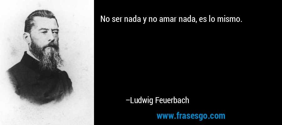 No ser nada y no amar nada, es lo mismo. – Ludwig Feuerbach