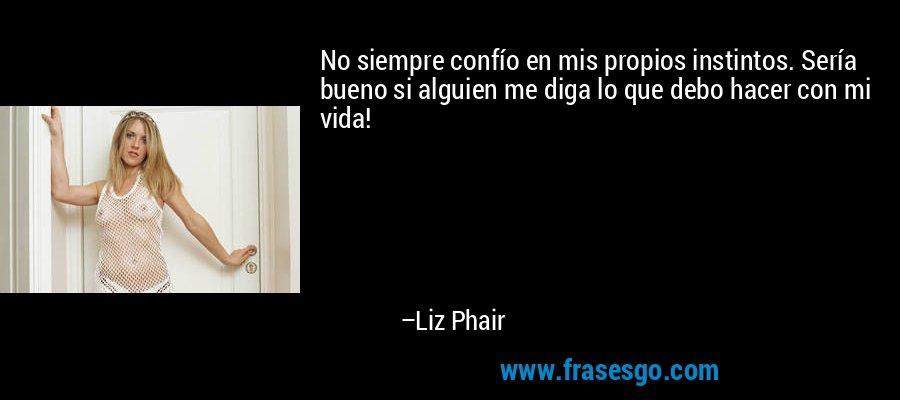 No siempre confío en mis propios instintos. Sería bueno si alguien me diga lo que debo hacer con mi vida! – Liz Phair