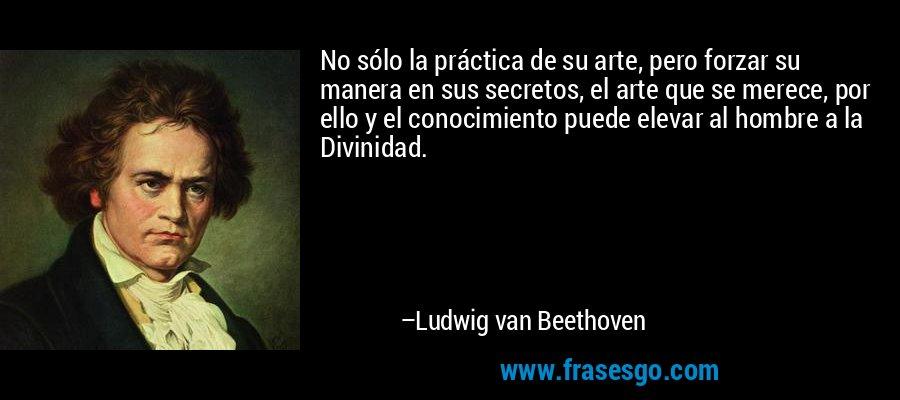 No sólo la práctica de su arte, pero forzar su manera en sus secretos, el arte que se merece, por ello y el conocimiento puede elevar al hombre a la Divinidad. – Ludwig van Beethoven