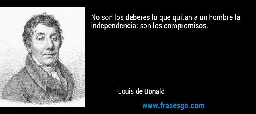 No son los deberes lo que quitan a un hombre la independencia: son los compromisos. – Louis de Bonald