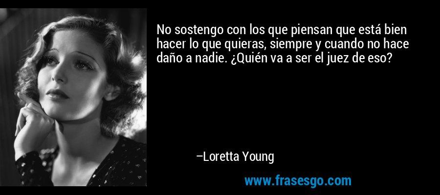 No sostengo con los que piensan que está bien hacer lo que quieras, siempre y cuando no hace daño a nadie. ¿Quién va a ser el juez de eso? – Loretta Young