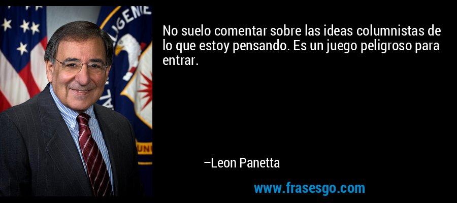 No suelo comentar sobre las ideas columnistas de lo que estoy pensando. Es un juego peligroso para entrar. – Leon Panetta