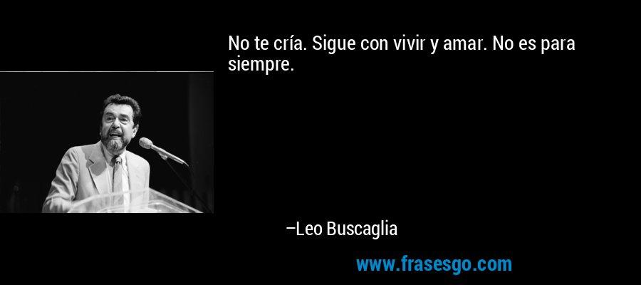 No te cría. Sigue con vivir y amar. No es para siempre. – Leo Buscaglia