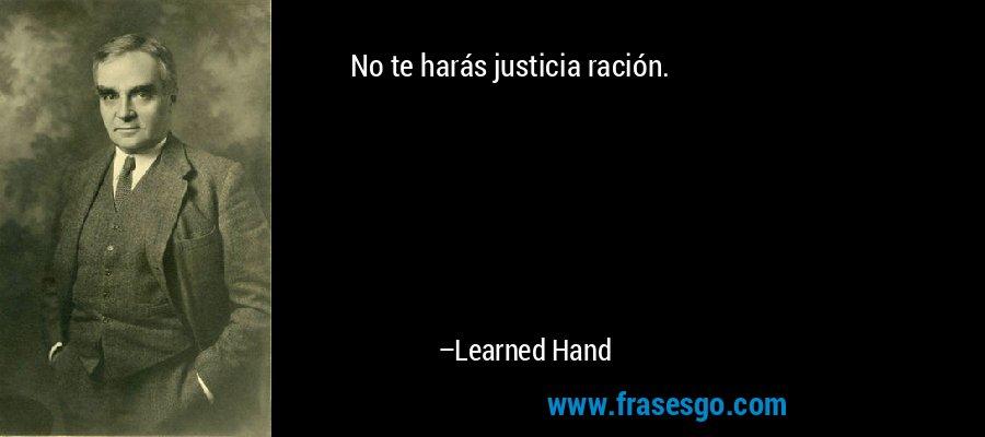 No te harás justicia ración. – Learned Hand
