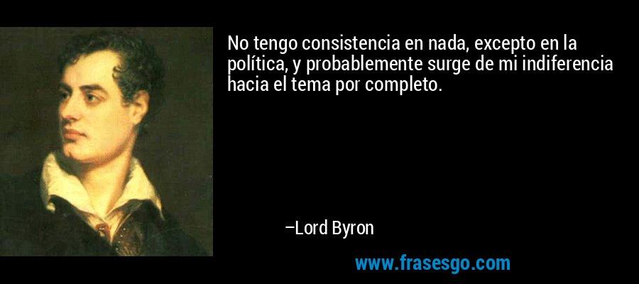 No tengo consistencia en nada, excepto en la política, y probablemente surge de mi indiferencia hacia el tema por completo. – Lord Byron