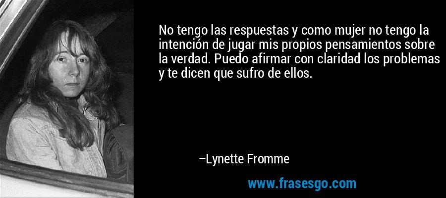 No tengo las respuestas y como mujer no tengo la intención de jugar mis propios pensamientos sobre la verdad. Puedo afirmar con claridad los problemas y te dicen que sufro de ellos. – Lynette Fromme
