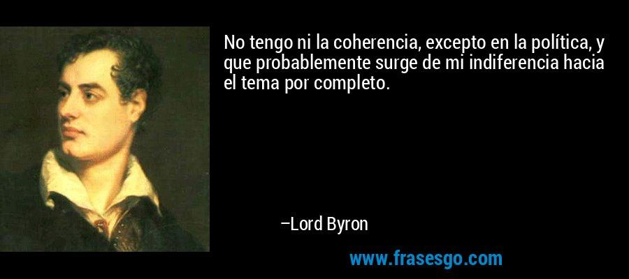 No tengo ni la coherencia, excepto en la política, y que probablemente surge de mi indiferencia hacia el tema por completo. – Lord Byron