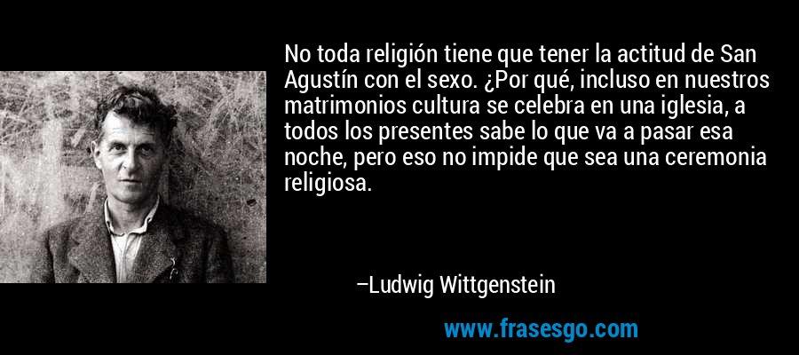 No toda religión tiene que tener la actitud de San Agustín con el sexo. ¿Por qué, incluso en nuestros matrimonios cultura se celebra en una iglesia, a todos los presentes sabe lo que va a pasar esa noche, pero eso no impide que sea una ceremonia religiosa. – Ludwig Wittgenstein