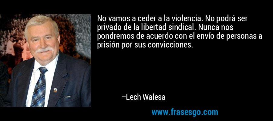 No vamos a ceder a la violencia. No podrá ser privado de la libertad sindical. Nunca nos pondremos de acuerdo con el envío de personas a prisión por sus convicciones. – Lech Walesa