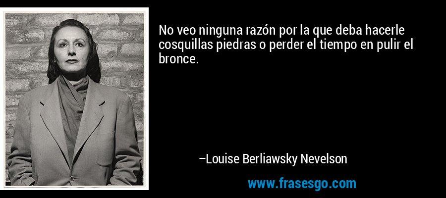 No veo ninguna razón por la que deba hacerle cosquillas piedras o perder el tiempo en pulir el bronce. – Louise Berliawsky Nevelson