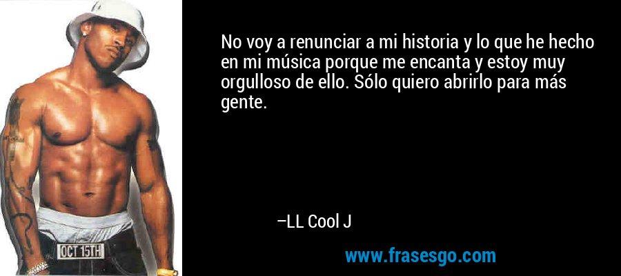 No voy a renunciar a mi historia y lo que he hecho en mi música porque me encanta y estoy muy orgulloso de ello. Sólo quiero abrirlo para más gente. – LL Cool J