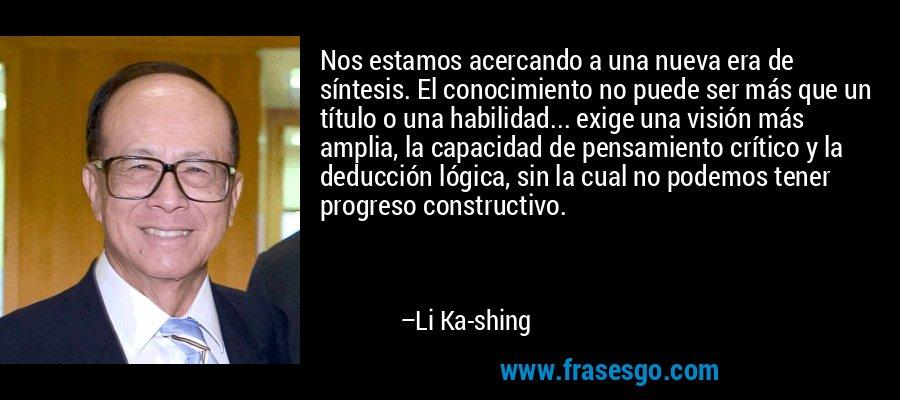 Nos estamos acercando a una nueva era de síntesis. El conocimiento no puede ser más que un título o una habilidad... exige una visión más amplia, la capacidad de pensamiento crítico y la deducción lógica, sin la cual no podemos tener progreso constructivo. – Li Ka-shing
