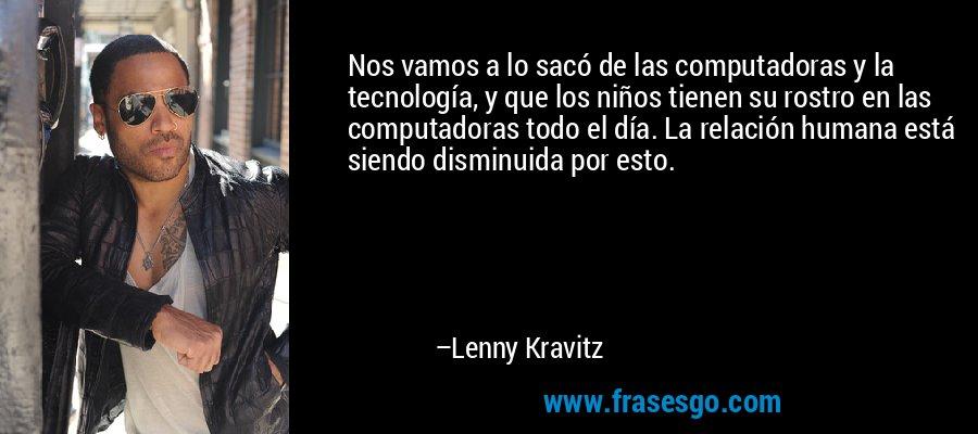 Nos vamos a lo sacó de las computadoras y la tecnología, y que los niños tienen su rostro en las computadoras todo el día. La relación humana está siendo disminuida por esto. – Lenny Kravitz
