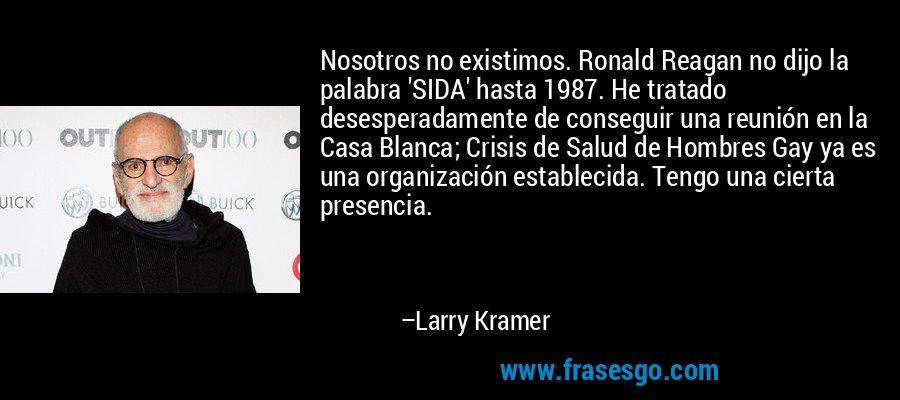 Nosotros no existimos. Ronald Reagan no dijo la palabra 'SIDA' hasta 1987. He tratado desesperadamente de conseguir una reunión en la Casa Blanca; Crisis de Salud de Hombres Gay ya es una organización establecida. Tengo una cierta presencia. – Larry Kramer