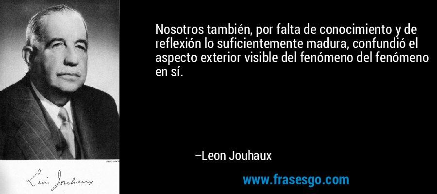 Nosotros también, por falta de conocimiento y de reflexión lo suficientemente madura, confundió el aspecto exterior visible del fenómeno del fenómeno en sí. – Leon Jouhaux